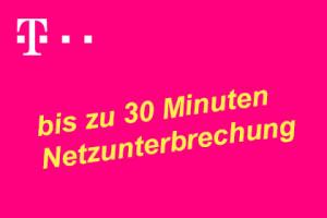 Telekom - bis zu 30 Minuten Netzunterbrechung